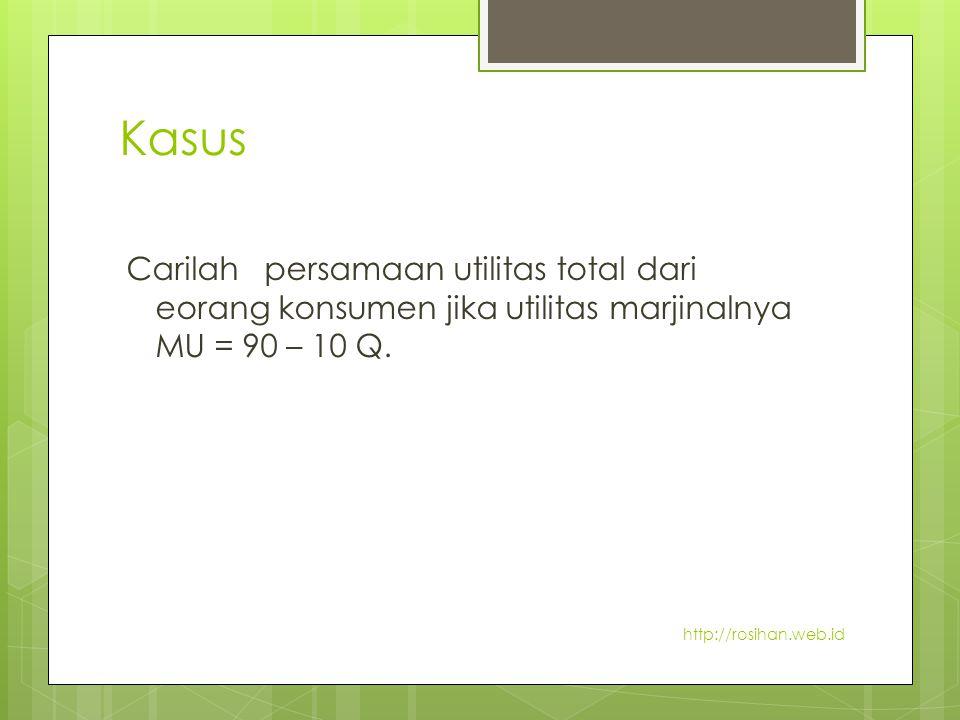 Kasus Carilah persamaan utilitas total dari eorang konsumen jika utilitas marjinalnya MU = 90 – 10 Q. http://rosihan.web.id