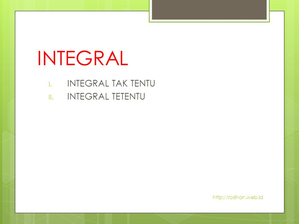 INTEGRAL I. INTEGRAL TAK TENTU II. INTEGRAL TETENTU http://rosihan.web.id