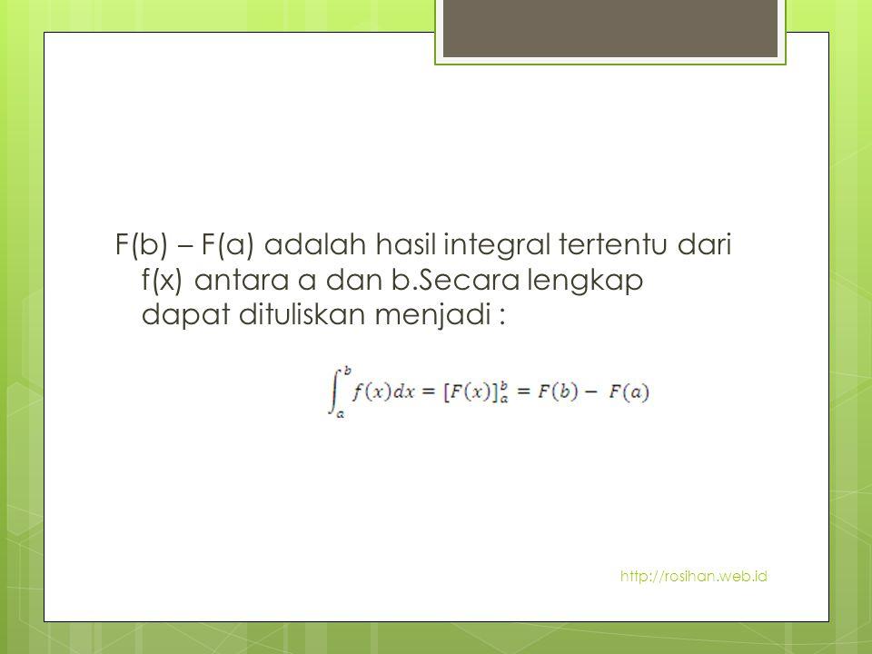 F(b) – F(a) adalah hasil integral tertentu dari f(x) antara a dan b.Secara lengkap dapat dituliskan menjadi : http://rosihan.web.id