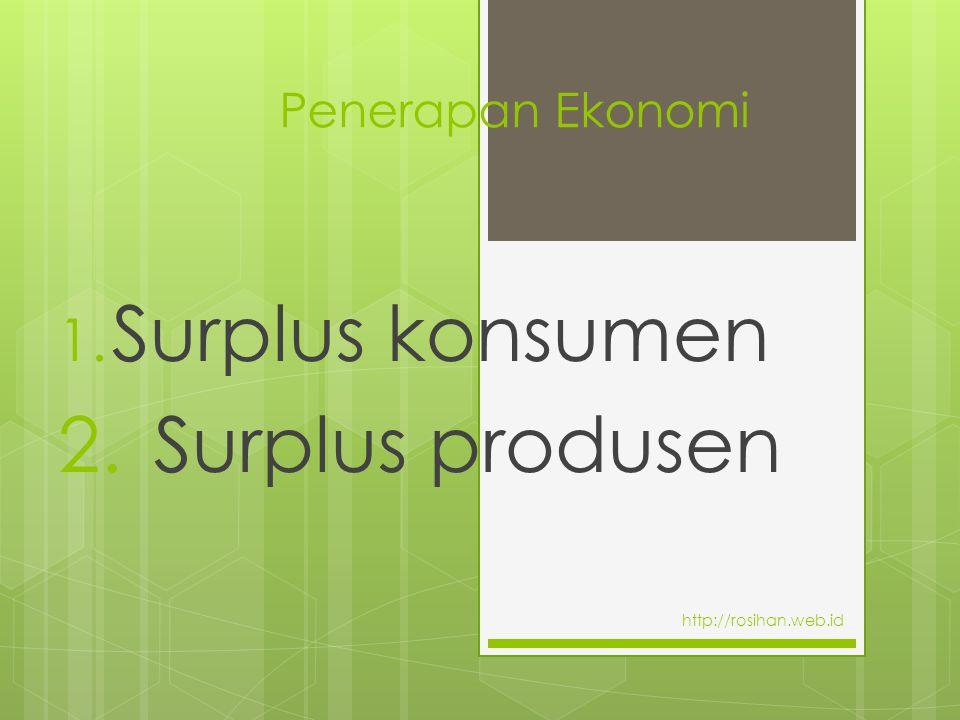 Penerapan Ekonomi 1. Surplus konsumen 2. Surplus produsen http://rosihan.web.id