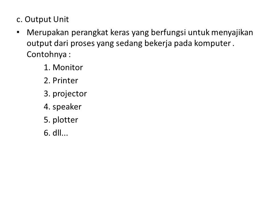 c. Output Unit • Merupakan perangkat keras yang berfungsi untuk menyajikan output dari proses yang sedang bekerja pada komputer. Contohnya : 1. Monito
