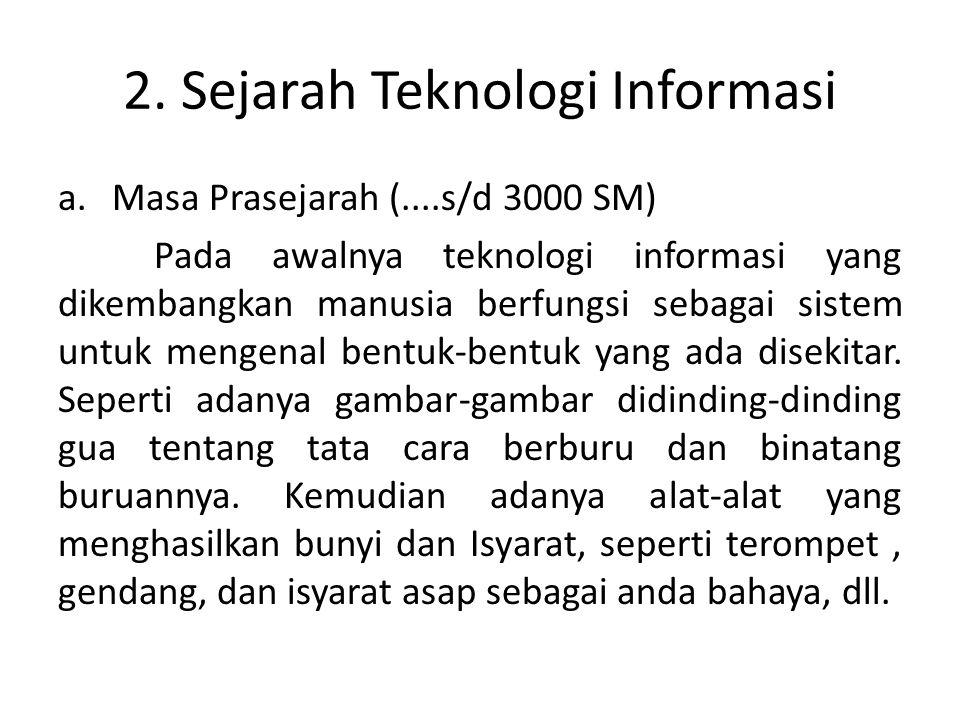 2. Sejarah Teknologi Informasi a.Masa Prasejarah (....s/d 3000 SM) Pada awalnya teknologi informasi yang dikembangkan manusia berfungsi sebagai sistem