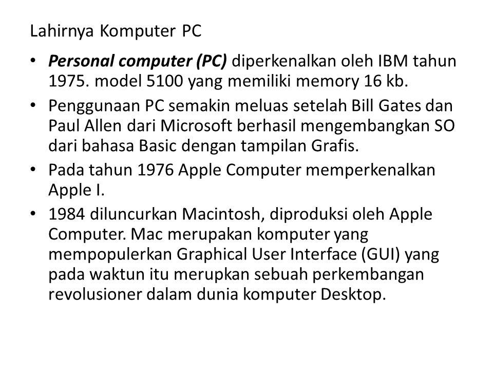 Lahirnya Komputer PC • Personal computer (PC) diperkenalkan oleh IBM tahun 1975. model 5100 yang memiliki memory 16 kb. • Penggunaan PC semakin meluas
