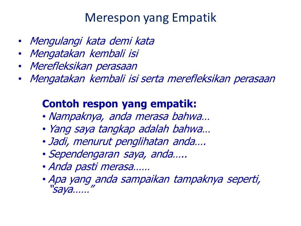Merespon yang Empatik • Mengulangi kata demi kata • Mengatakan kembali isi • Merefleksikan perasaan • Mengatakan kembali isi serta merefleksikan perasaan Contoh respon yang empatik: • Nampaknya, anda merasa bahwa… • Yang saya tangkap adalah bahwa… • Jadi, menurut penglihatan anda….