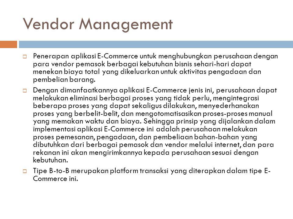 Vendor Management  Penerapan aplikasi E-Commerce untuk menghubungkan perusahaan dengan para vendor pemasok berbagai kebutuhan bisnis sehari-hari dapat menekan biaya total yang dikeluarkan untuk aktivitas pengadaan dan pembelian barang.