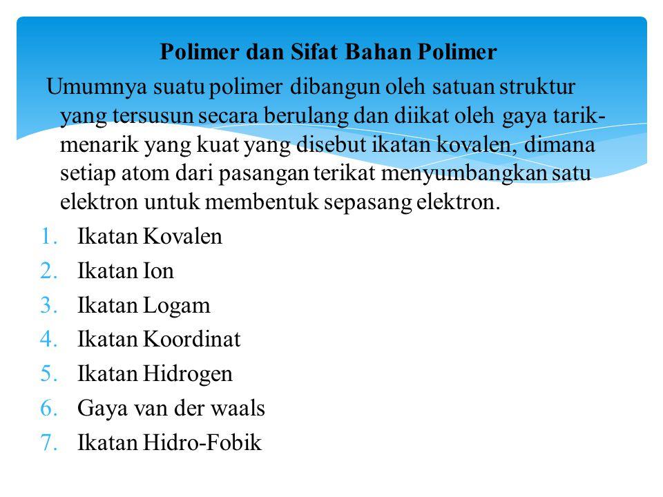 Polimer dan Sifat Bahan Polimer Umumnya suatu polimer dibangun oleh satuan struktur yang tersusun secara berulang dan diikat oleh gaya tarik- menarik yang kuat yang disebut ikatan kovalen, dimana setiap atom dari pasangan terikat menyumbangkan satu elektron untuk membentuk sepasang elektron.