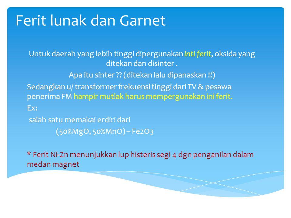 Ferit lunak dan Garnet Untuk daerah yang lebih tinggi dipergunakan inti ferit, oksida yang ditekan dan disinter. Apa itu sinter ?? (ditekan lalu dipan