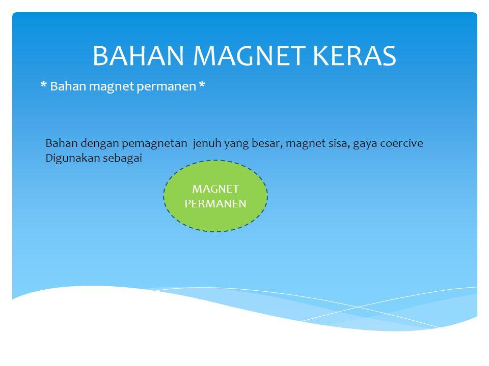 BAHAN MAGNET KERAS * Bahan magnet permanen * Bahan dengan pemagnetan jenuh yang besar, magnet sisa, gaya coercive Digunakan sebagai MAGNET PERMANEN