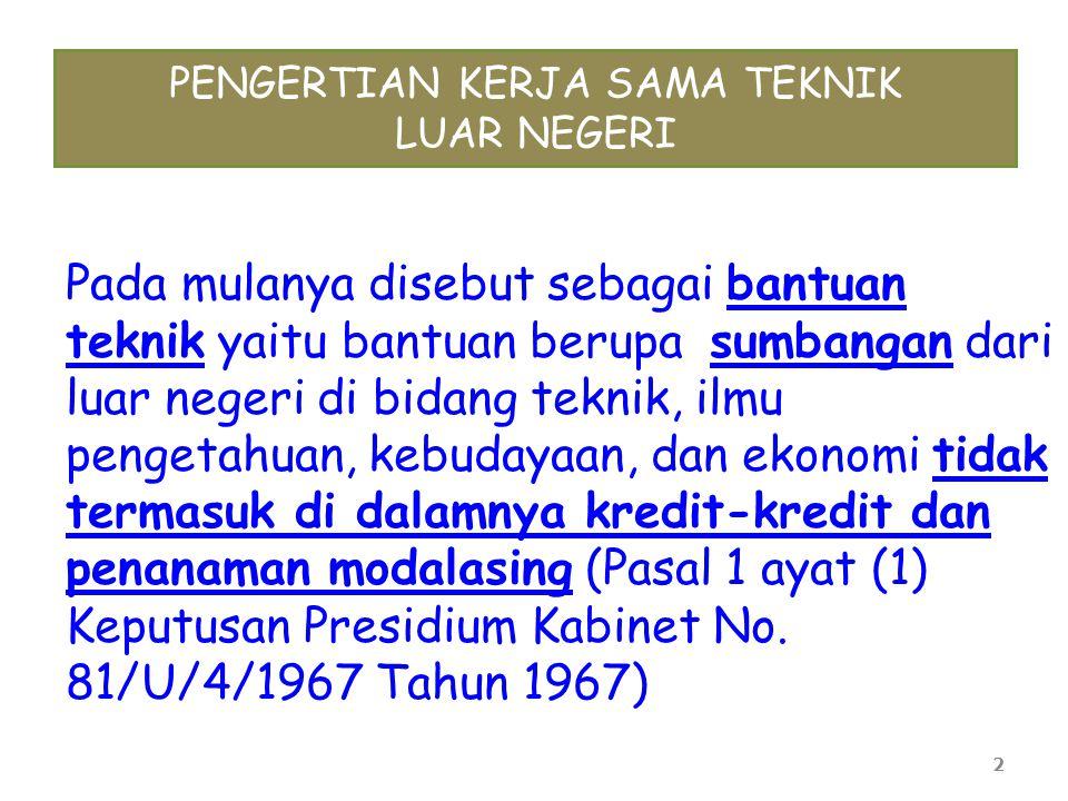 3 ISTILAH BANTUAN TEKNIK LUAR NEGERI BERALIH MENJADI KERJA SAMA TEKNIK, KARENA: 1)Pihak luar negeri juga memperoleh keuntungan dari program kerja sama; 2)Pemerintah Indonesia pada umumnya menyediakan dana pendamping (counterpart funding); 3)Pemerintah Indonesia juga menyediakan berbagai fasilitas, staf/tenaga ahli badan donor serta peralatan proyek (seperti: kemigrasian, pajak, bea cukai)