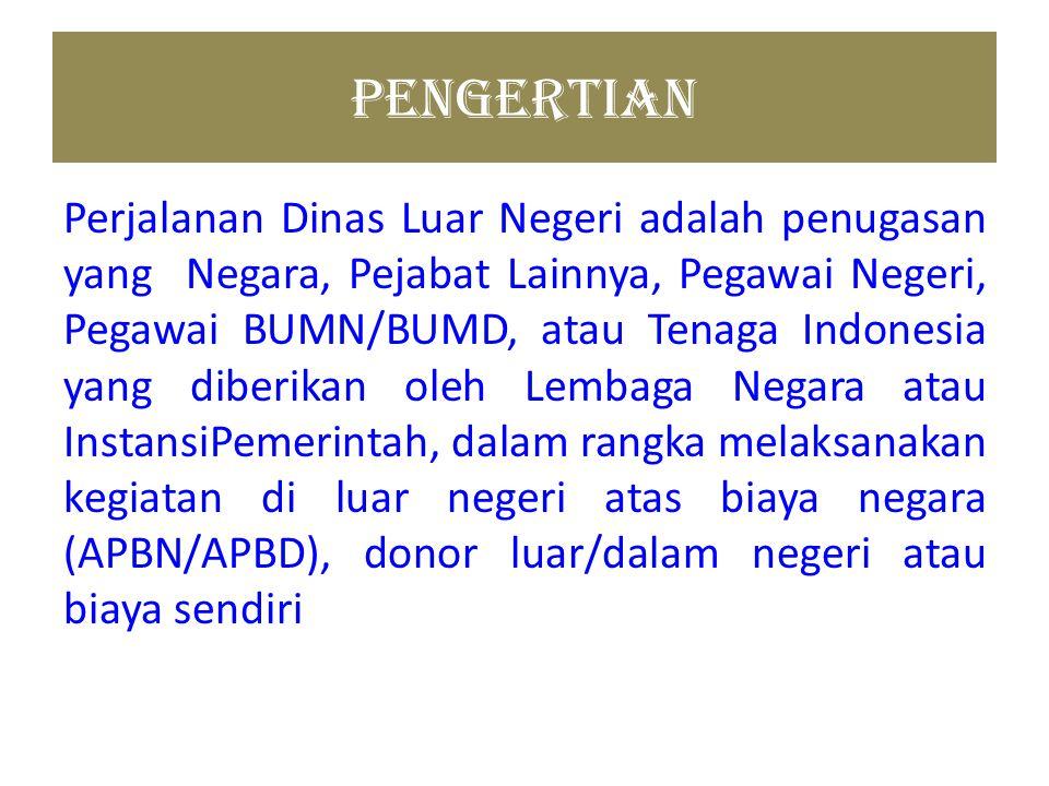 PENGERTIAN Perjalanan Dinas Luar Negeri adalah penugasan yang Negara, Pejabat Lainnya, Pegawai Negeri, Pegawai BUMN/BUMD, atau Tenaga Indonesia yang d