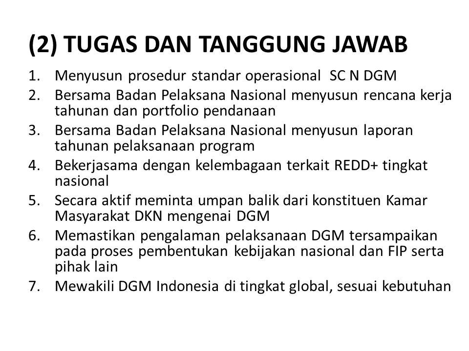 (3) PERAN DAN KEWENANGAN Anggota SC Nasional DGM: 1.Membentuk Badan Pelaksana Nasional DGM Indonesia 2.Menjadi pengawas atas pelaksanaan DGM di Indonesia 3.Menyeleksi dan mengambil keputusan terkait proposal-proposal dana hibah dari masyarakat adat dan lokal terkait pelaksanaan DGM 4.Memfasilitasi penyelesaian sengketa terkait pelaksanaan DGM Anggota Peninjau Aktif: 1.Mengikuti pertemuan-pertemuan SC Nasional DGM 2.Membantu untuk mensinergikan proses DGM ini dengan FIP 3.Memberikan masukan substansi dan strategi implementasi DGM 4.Mempunyai hak bicara, namun tidak punya hak suara dalam pengambilan keputusan CATATAN: • Perlu diatur mekanisme pengambilan keputusan yang tepat dengan menempatkan Kamar Masyarakat DKN dalam monitoring, evaluasi dam pertanggungjawaban.