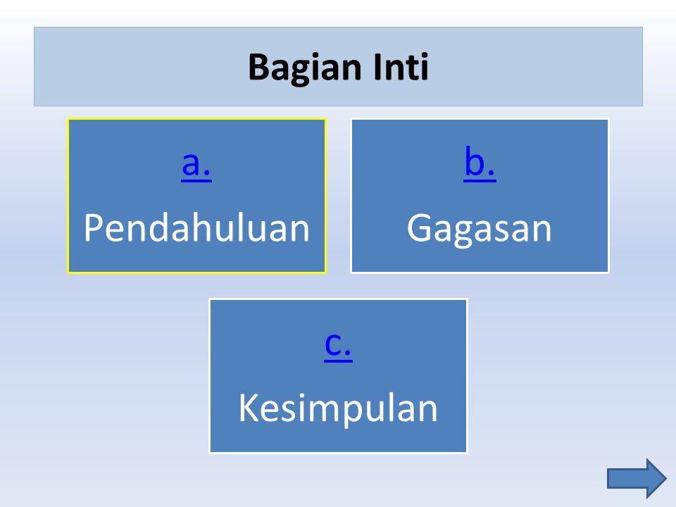 Bagian Inti a. Pendahuluan b. Gagasan c. Kesimpulan