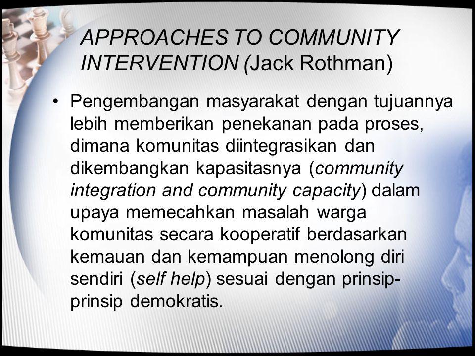APPROACHES TO COMMUNITY INTERVENTION (Jack Rothman) •Pengembangan masyarakat dengan tujuannya lebih memberikan penekanan pada proses, dimana komunitas