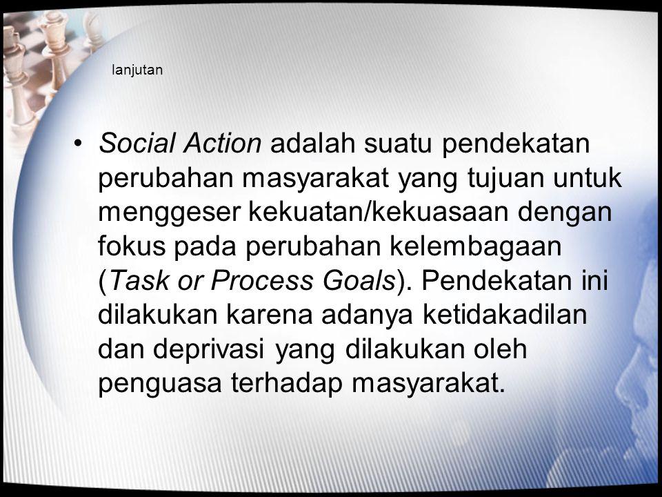 lanjutan •Social Action adalah suatu pendekatan perubahan masyarakat yang tujuan untuk menggeser kekuatan/kekuasaan dengan fokus pada perubahan kelemb
