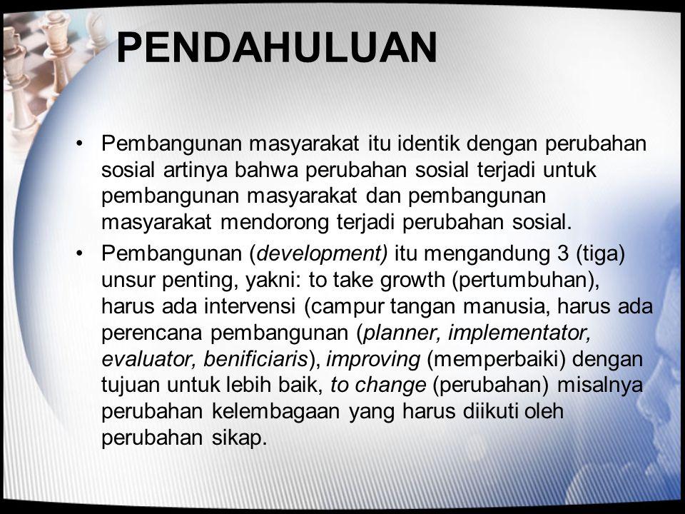 PENDAHULUAN •Pembangunan masyarakat itu identik dengan perubahan sosial artinya bahwa perubahan sosial terjadi untuk pembangunan masyarakat dan pemban
