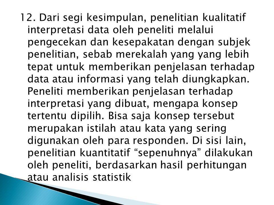 12. Dari segi kesimpulan, penelitian kualitatif interpretasi data oleh peneliti melalui pengecekan dan kesepakatan dengan subjek penelitian, sebab mer