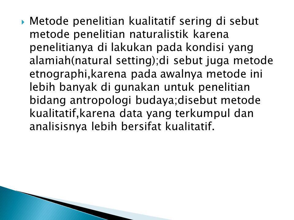  Metode penelitian kualitatif sering di sebut metode penelitian naturalistik karena penelitianya di lakukan pada kondisi yang alamiah(natural setting);di sebut juga metode etnographi,karena pada awalnya metode ini lebih banyak di gunakan untuk penelitian bidang antropologi budaya;disebut metode kualitatif,karena data yang terkumpul dan analisisnya lebih bersifat kualitatif.