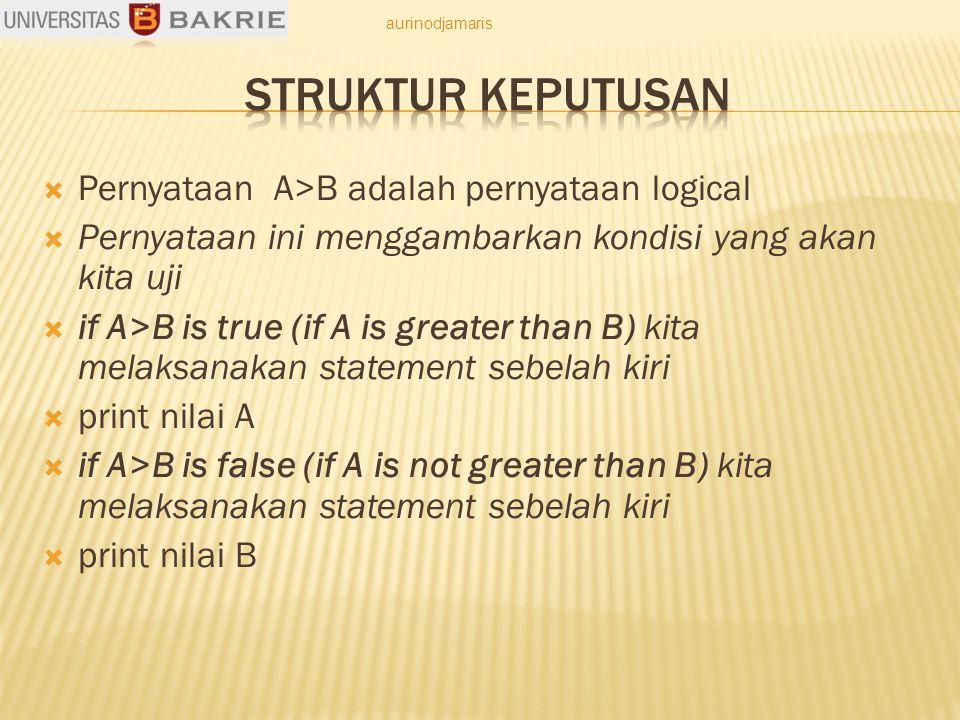  Pernyataan A>B adalah pernyataan logical  Pernyataan ini menggambarkan kondisi yang akan kita uji  if A>B is true (if A is greater than B) kita melaksanakan statement sebelah kiri  print nilai A  if A>B is false (if A is not greater than B) kita melaksanakan statement sebelah kiri  print nilai B aurinodjamaris