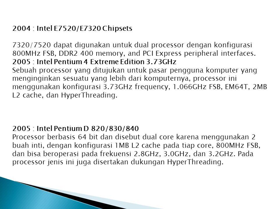 2004 : Intel E7520/E7320 Chipsets 7320/7520 dapat digunakan untuk dual processor dengan konfigurasi 800MHz FSB, DDR2 400 memory, and PCI Express peripheral interfaces.