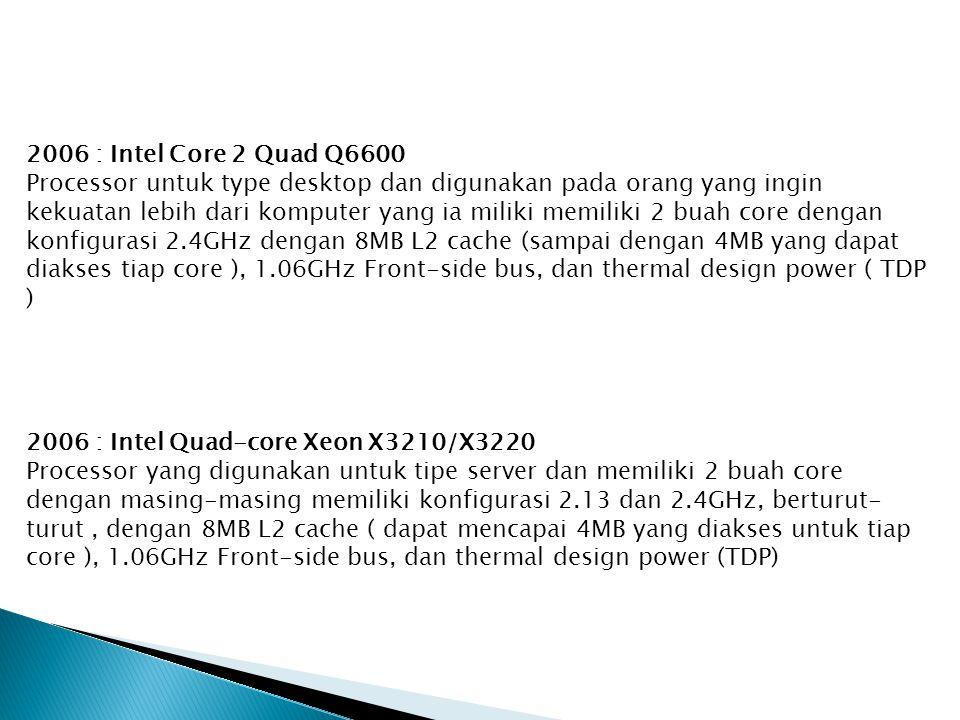 2006 : Intel Core 2 Quad Q6600 Processor untuk type desktop dan digunakan pada orang yang ingin kekuatan lebih dari komputer yang ia miliki memiliki 2 buah core dengan konfigurasi 2.4GHz dengan 8MB L2 cache (sampai dengan 4MB yang dapat diakses tiap core ), 1.06GHz Front-side bus, dan thermal design power ( TDP ) 2006 : Intel Quad-core Xeon X3210/X3220 Processor yang digunakan untuk tipe server dan memiliki 2 buah core dengan masing-masing memiliki konfigurasi 2.13 dan 2.4GHz, berturut- turut, dengan 8MB L2 cache ( dapat mencapai 4MB yang diakses untuk tiap core ), 1.06GHz Front-side bus, dan thermal design power (TDP)