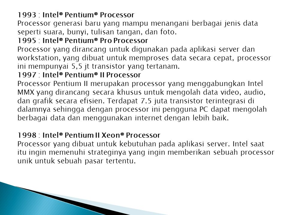 1993 : Intel® Pentium® Processor Processor generasi baru yang mampu menangani berbagai jenis data seperti suara, bunyi, tulisan tangan, dan foto.