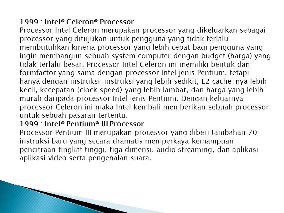 1999 : Intel® Celeron® Processor Processor Intel Celeron merupakan processor yang dikeluarkan sebagai processor yang ditujukan untuk pengguna yang tidak terlalu membutuhkan kinerja processor yang lebih cepat bagi pengguna yang ingin membangun sebuah system computer dengan budget (harga) yang tidak terlalu besar.