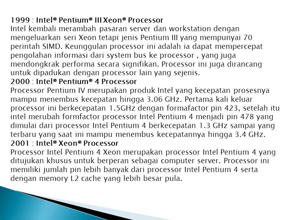 1999 : Intel® Pentium® III Xeon® Processor Intel kembali merambah pasaran server dan workstation dengan mengeluarkan seri Xeon tetapi jenis Pentium III yang mempunyai 70 perintah SIMD.