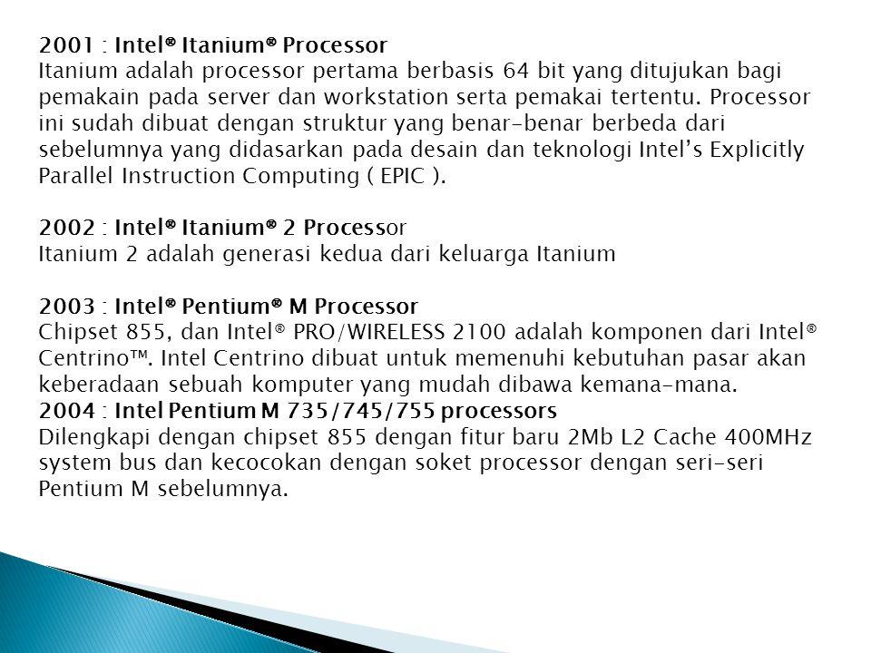 2001 : Intel® Itanium® Processor Itanium adalah processor pertama berbasis 64 bit yang ditujukan bagi pemakain pada server dan workstation serta pemakai tertentu.