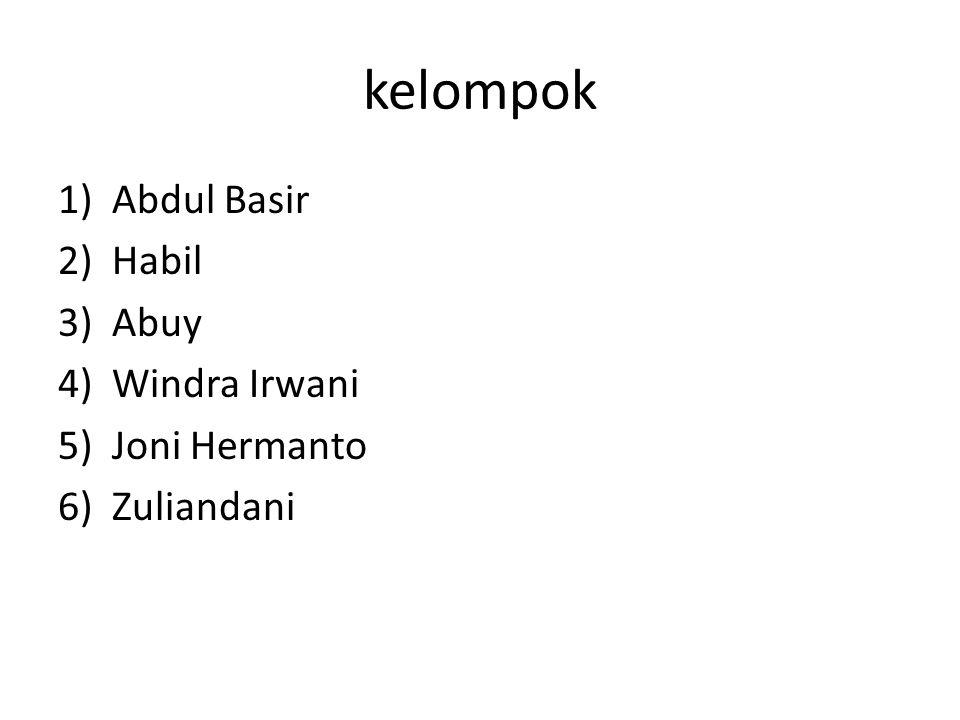 kelompok 1)Abdul Basir 2)Habil 3)Abuy 4)Windra Irwani 5)Joni Hermanto 6)Zuliandani