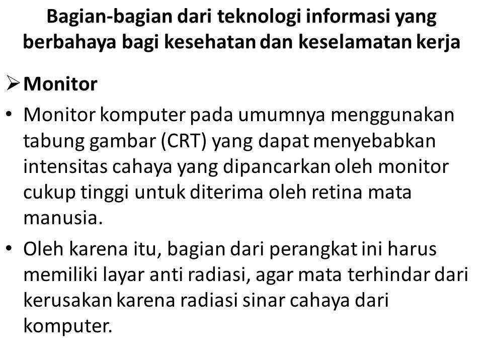Bagian-bagian dari teknologi informasi yang berbahaya bagi kesehatan dan keselamatan kerja  Monitor • Monitor komputer pada umumnya menggunakan tabun