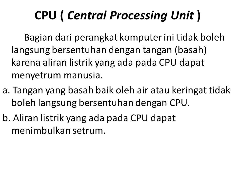 CPU ( Central Processing Unit ) Bagian dari perangkat komputer ini tidak boleh langsung bersentuhan dengan tangan (basah) karena aliran listrik yang a