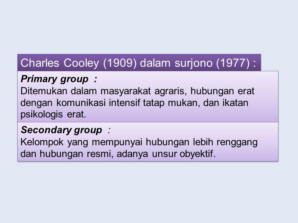 Charles Cooley (1909) dalam surjono (1977) : Primary group : Ditemukan dalam masyarakat agraris, hubungan erat dengan komunikasi intensif tatap mukan, dan ikatan psikologis erat.
