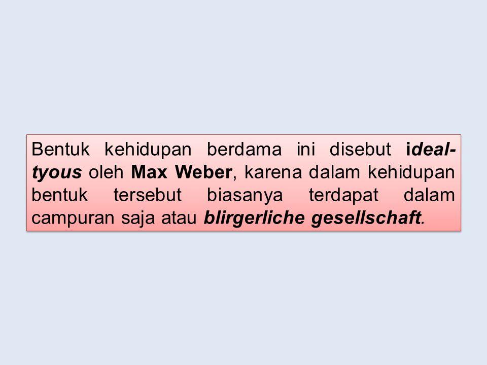 Bentuk kehidupan berdama ini disebut ideal- tyous oleh Max Weber, karena dalam kehidupan bentuk tersebut biasanya terdapat dalam campuran saja atau blirgerliche gesellschaft.