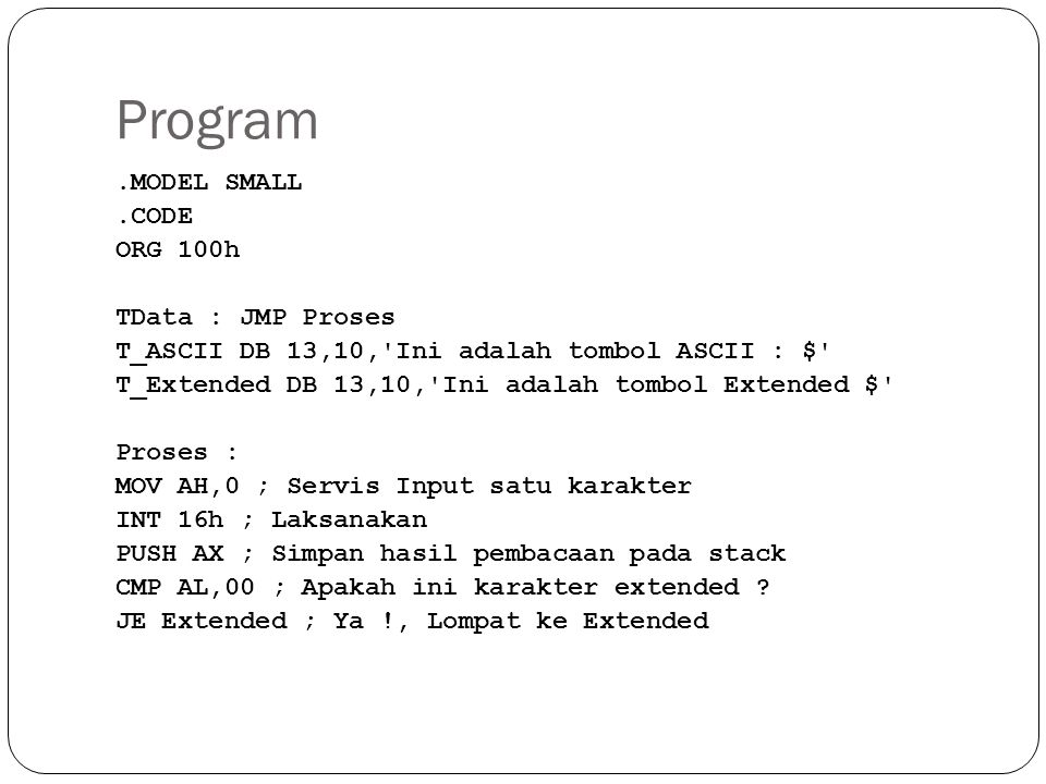 Program.MODEL SMALL.CODE ORG 100h TData : JMP Proses T_ASCII DB 13,10, Ini adalah tombol ASCII : $ T_Extended DB 13,10, Ini adalah tombol Extended $ Proses : MOV AH,0 ; Servis Input satu karakter INT 16h ; Laksanakan PUSH AX ; Simpan hasil pembacaan pada stack CMP AL,00 ; Apakah ini karakter extended .