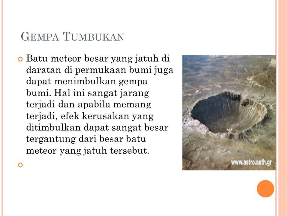 G EMPA T UMBUKAN Batu meteor besar yang jatuh di daratan di permukaan bumi juga dapat menimbulkan gempa bumi. Hal ini sangat jarang terjadi dan apabil