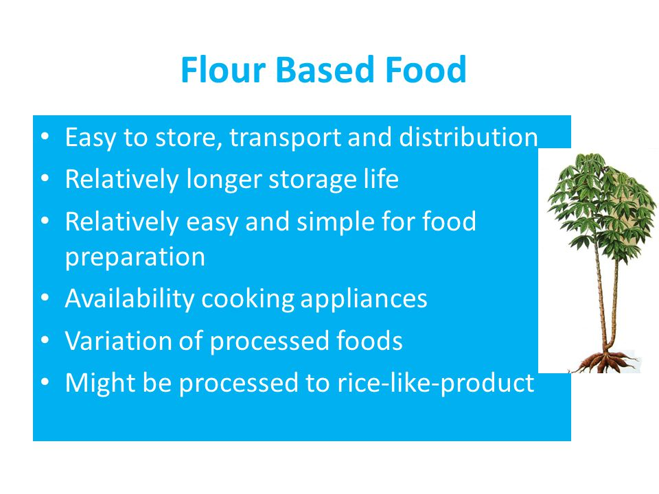 Flour Based Food • Easy to store, transport and distribution • Relatively longer storage life • Relatively easy and simple for food preparation • Avai