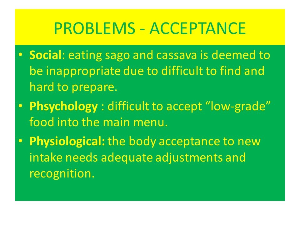 PROBLEMS - ACCEPTANCE • Social: eating sago and cassava is deemed to be inappropriate due to difficult to find and hard to prepare. • Phsychology : di