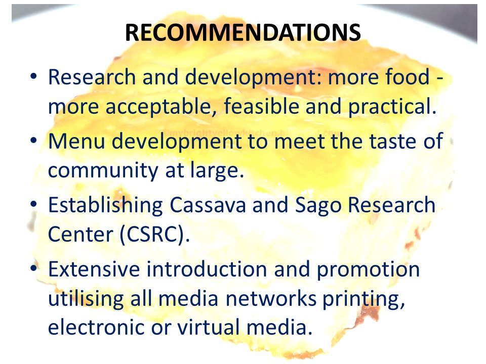 RECOMMENDATIONS • Research and development: more food - more acceptable, feasible and practical. • Menu development to meet the taste of community at
