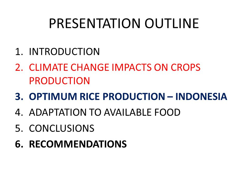 PRESENTATION OUTLINE 1.INTRODUCTION 2.CLIMATE CHANGE IMPACTS ON CROPS PRODUCTION 3.OPTIMUM RICE PRODUCTION – INDONESIA 4.ADAPTATION TO AVAILABLE FOOD