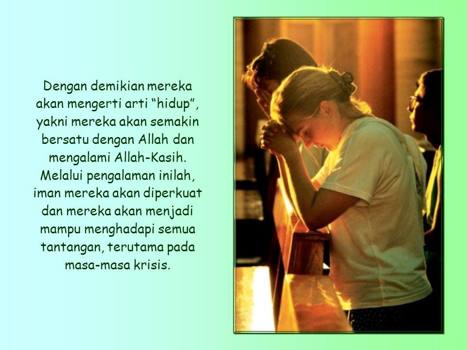 Dengan demikian mereka akan mengerti arti hidup , yakni mereka akan semakin bersatu dengan Allah dan mengalami Allah-Kasih.