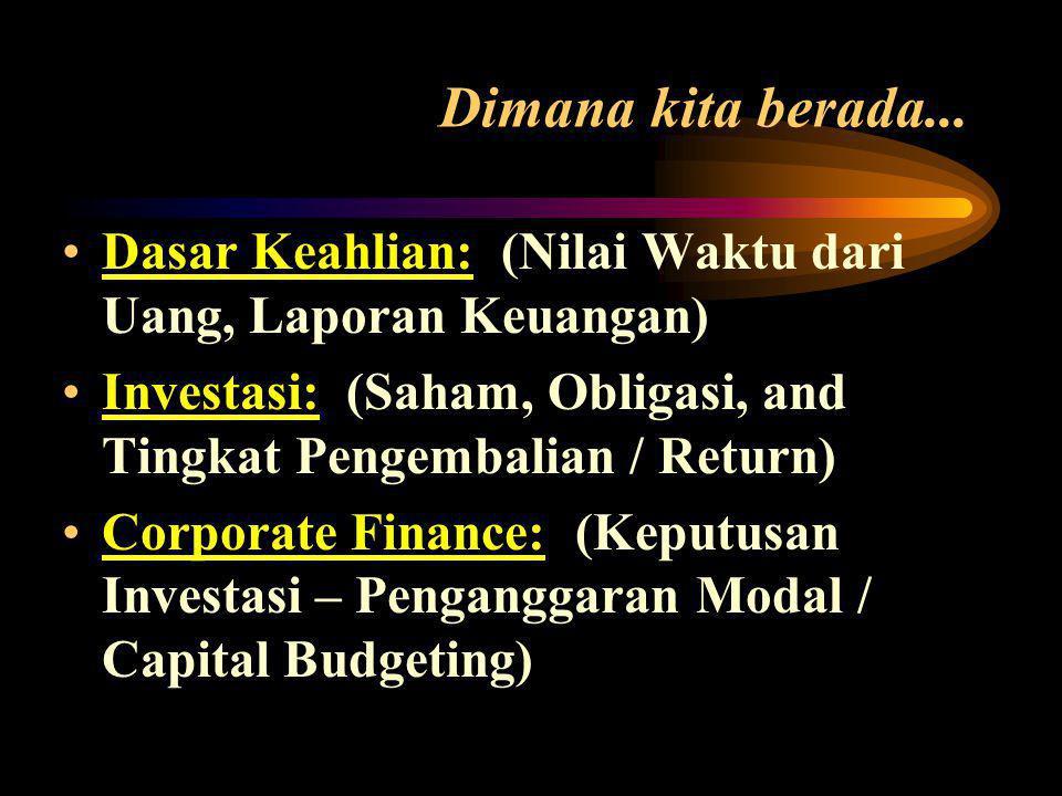 •Dasar Keahlian: (Nilai Waktu dari Uang, Laporan Keuangan) •Investasi: (Saham, Obligasi, and Tingkat Pengembalian / Return) •Corporate Finance: (Keputusan Investasi – Penganggaran Modal / Capital Budgeting) Dimana kita berada...