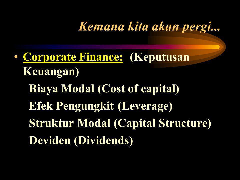 •Corporate Finance: (Keputusan Keuangan) Biaya Modal (Cost of capital) Efek Pengungkit (Leverage) Struktur Modal (Capital Structure) Deviden (Dividends) Kemana kita akan pergi...