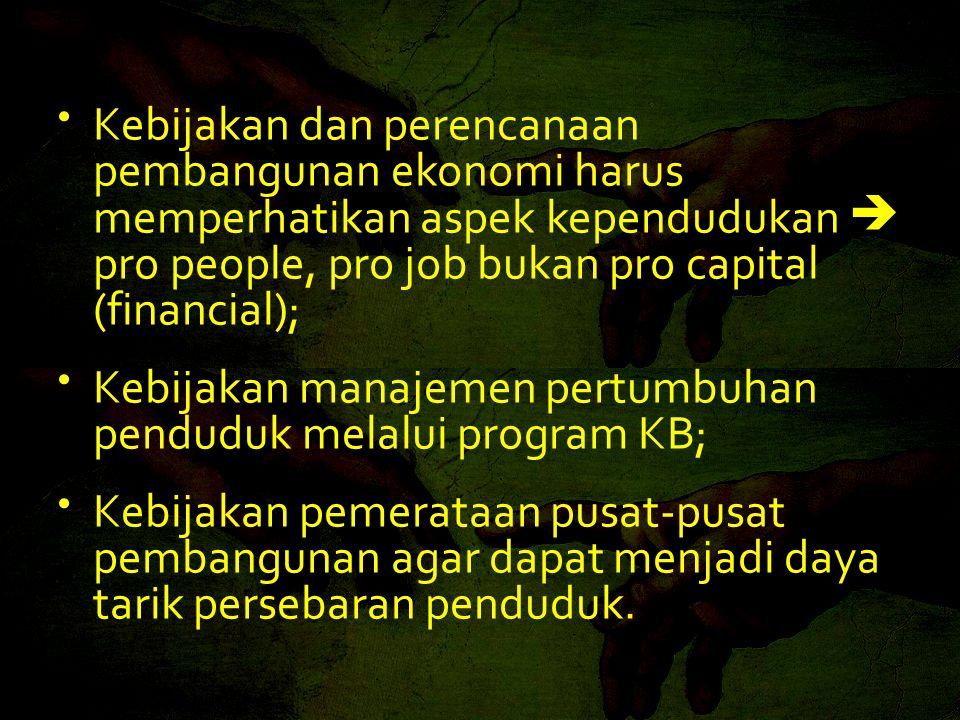 • Kebijakan dan perencanaan pembangunan ekonomi harus memperhatikan aspek kependudukan  pro people, pro job bukan pro capital (financial); • Kebijaka