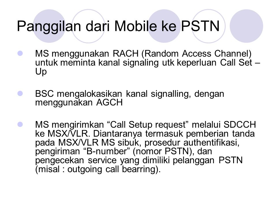 Panggilan dari Mobile ke PSTN  MS menggunakan RACH (Random Access Channel) untuk meminta kanal signaling utk keperluan Call Set – Up  BSC mengalokasikan kanal signalling, dengan menggunakan AGCH  MS mengirimkan Call Setup request melalui SDCCH ke MSX/VLR.