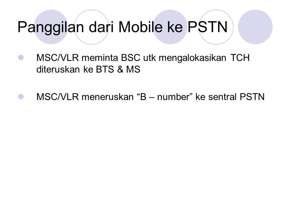 Panggilan dari Mobile ke PSTN  MSC/VLR meminta BSC utk mengalokasikan TCH diteruskan ke BTS & MS  MSC/VLR meneruskan B – number ke sentral PSTN