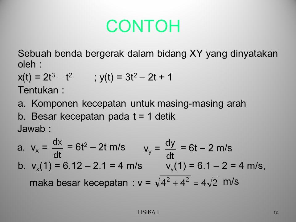 FISIKA I 10 CONTOH Sebuah benda bergerak dalam bidang XY yang dinyatakan oleh : x(t) = 2t 3  t 2 ; y(t) = 3t 2 – 2t + 1 Tentukan : a.