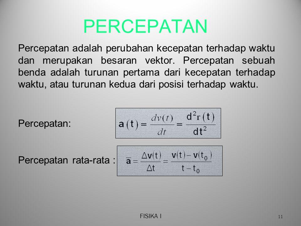 FISIKA I 11 PERCEPATAN Percepatan adalah perubahan kecepatan terhadap waktu dan merupakan besaran vektor.