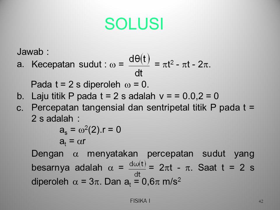 FISIKA I 42 SOLUSI Laju titik P pada t = 2 s adalah v = = 0.0,2 = 0 Percepatan tangensial dan sentripetal titik P pada t = 2 s adalah : as as =  2 (2).r = 0 at at = rr Dengan  menyatakan percepatan sudut yang besarnya adalah  = = 2  t - .