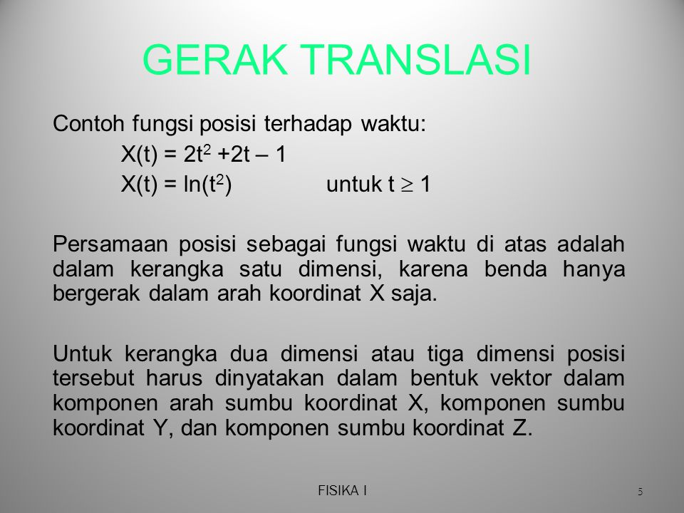 FISIKA I 5 GERAK TRANSLASI Contoh fungsi posisi terhadap waktu: X(t) = 2t 2 +2t – 1 X(t) = ln(t 2 ) untuk t  1 Persamaan posisi sebagai fungsi waktu di atas adalah dalam kerangka satu dimensi, karena benda hanya bergerak dalam arah koordinat X saja.