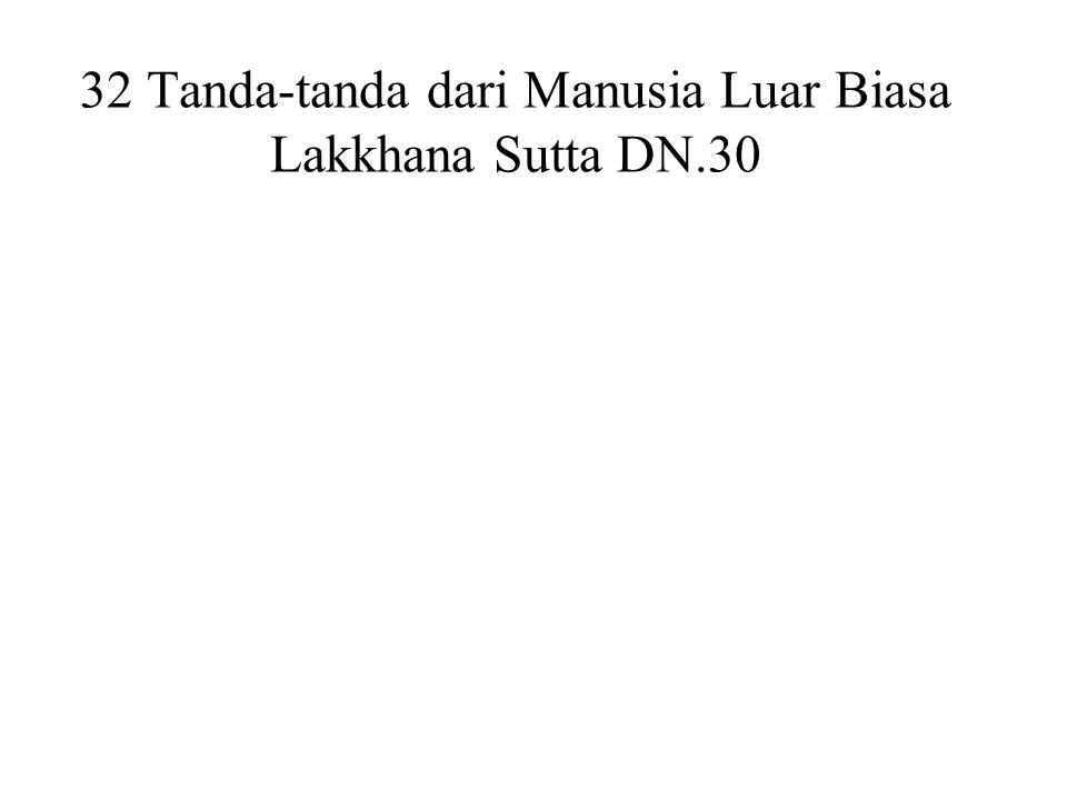 32 Tanda-tanda dari Manusia Luar Biasa Lakkhana Sutta DN.30 Feet with level soles (flat feet) Hands and feet are webbed Arms reaching down to the knees Male organs enclosed in a sheath Proportioned like a Pohon Banyan Forty teeth Tongue can touch the forehead Head like a turban